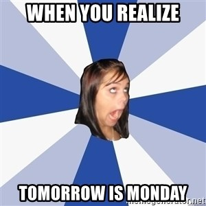 Annoying Facebook Girl - When you realize tomorrow is Monday