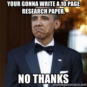 Not Bad Obama - Your gonna write a 10 page research paper.  NO THANKS