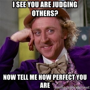 Willy Wonka - I see you are judging others? now tell me how perfect you are