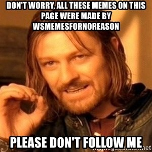 One Does Not Simply - don't worry, all these memes on this page were made by wsmemesfornoreason please don't follow me