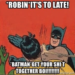 batman slap robin - *robin*it's to late! *batman*get your shi t together boi!!!!!!!!