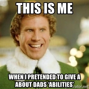 Buddy the Elf - This is me  When I pretended to give a about dads 'abilities'
