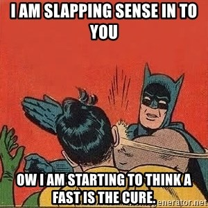 batman slap robin - I am slapping sense in to you Ow i am starting to think a fast is the cure.
