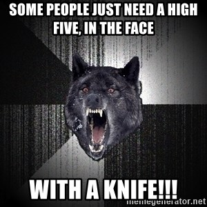 Insanity Wolf - Some people just need a high five, in the face WITH A KNIFE!!!