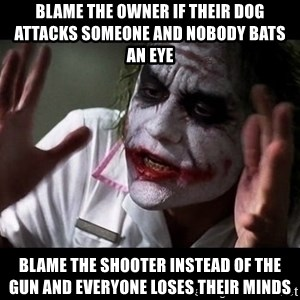 joker mind loss - blame the owner if their dog attacks someone and nobody bats an eye  blame the shooter instead of the gun and everyone loses their minds