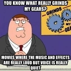 Grinds My Gears Peter Griffin - You know what really grinds my gears? Movies where the music and effects are really loud but voice is really quiet
