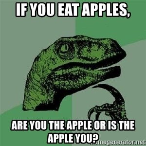 Philosoraptor - If you eat apples, are you the apple or is the apple you?