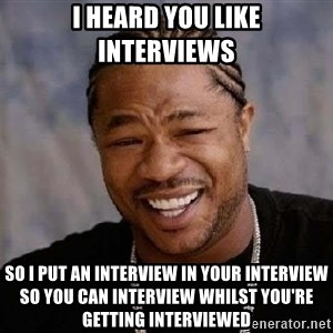 Yo Dawg - I HEARD YOU LIKE INTERVIEWS SO I PUT AN INTERVIEW IN YOUR INTERVIEW SO YOU CAN INTERVIEW WHILST YOU'RE GETTING INTERVIEWED