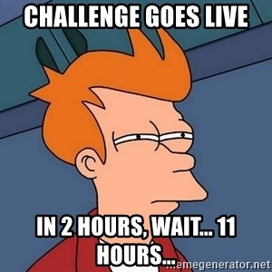 Futurama Fry - Challenge goes live In 2 hours, wait... 11 hours...