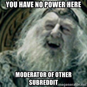 you have no power here - You have no power here Moderator of other subreddit
