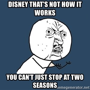 Y U No - Disney that's not how it works You can't just stop at two seasons