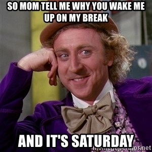 Willy Wonka - So mom tell me why you wake me up on my break And it's saturday