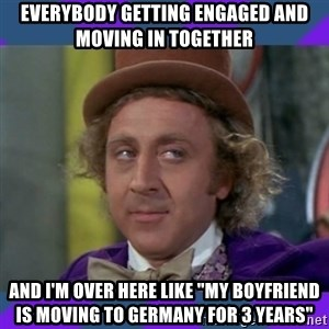 """Sarcastic Wonka - Everybody getting engaged and moving in together and I'm over here like """"My boyfriend is moving to Germany for 3 years"""""""
