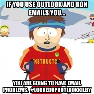 Bad time ski instructor 1 - If you use Outlook and Ron emails you... you are going to have email problems.  #lockedupOutlookKilby