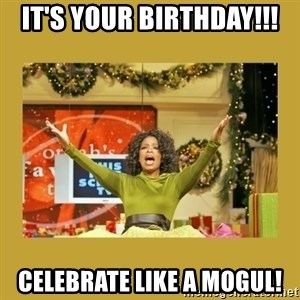 Oprah You get a - it's your birthday!!! celebrate like a mogul!