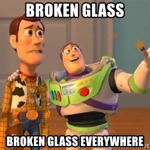 Consequences Toy Story - BROKEN GLASS BROKEN GLASS EVERYWHERE
