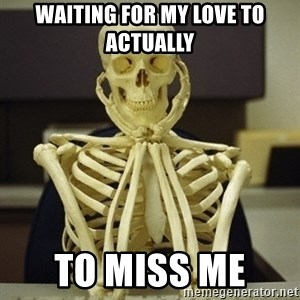 Skeleton waiting - Waiting for my love to actually  To miss me