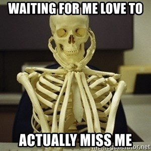Skeleton waiting - Waiting for me love to  Actually miss me