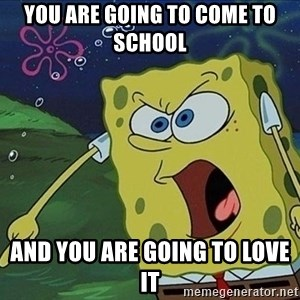 Spongebob Rage - you are going to come to school  And you are going to love it