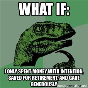 Raptor - What if:  I only spent money with intention, saved for retirement, and gave generously