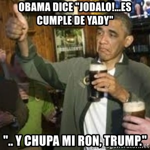 "obama beer - Obama dice ""Jodalo!...Es cumple de Yady"" "".. y chupa mi ron, Trump."""