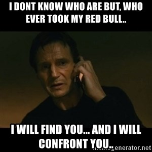 liam neeson taken - I dont know who are but, who ever took my red bull..  i will find you... and i will confront you..