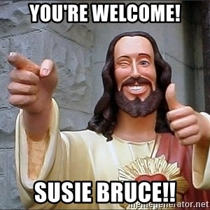 Jesus - You're Welcome! Susie Bruce!!