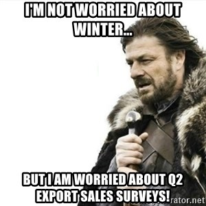 Prepare yourself - I'm not worried about winter... But I am worried about Q2 Export Sales Surveys!