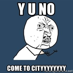 Y U No - Y u no come to cityyyyyyyy
