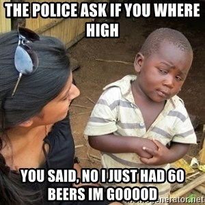 Skeptical 3rd World Kid - The police ask if you where high  You said, No i just had 60 beers im gooood