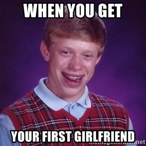 Bad Luck Brian - When you get  your first girlfriend