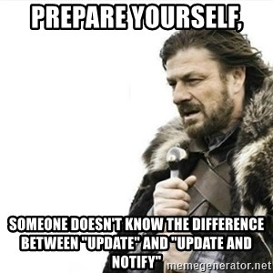 """Prepare yourself - Prepare yourself, someone doesn't know the difference between """"update"""" and """"update and notify"""""""