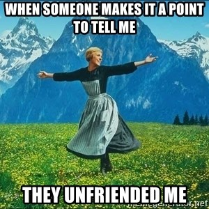 Look at all the things - When someone makes it a point to tell me they unfriended me