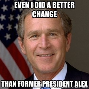 George Bush - Even I did a better change Than Former President Alex