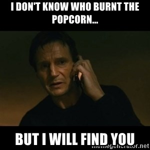 liam neeson taken - I don't know who burnt the popcorn... but I will find you