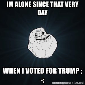 Forever Alone - Im alone since that very day when i voted for Trump ;-;