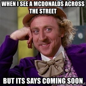 Willy Wonka - when i see a mcdonalds across the street   BUT ITS SAYS coming soon