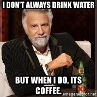 I don't always guy meme - I don't always drink water But when I do, its coffee.
