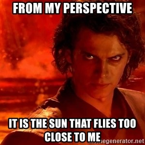 Anakin Skywalker - from my perspective it is the sun that flies too close to me
