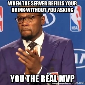 KD you the real mvp f - when the server refills your drink without you asking you the real MVP
