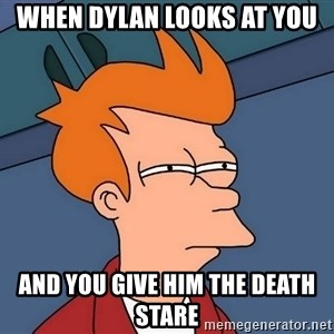 Futurama Fry - when dylan looks at you  and you give him the death stare