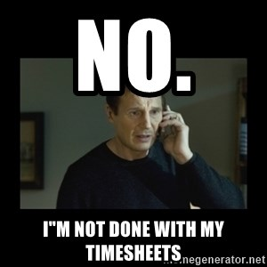 "I will find you and kill you - NO.   I""m not done with my timesheets"