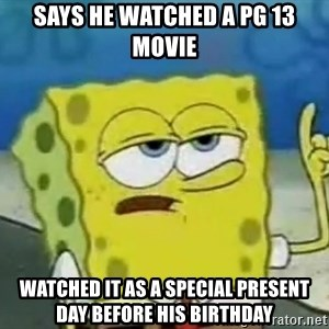 Tough Spongebob - says he watched a pg 13 movie watched it as a special present day before his birthday