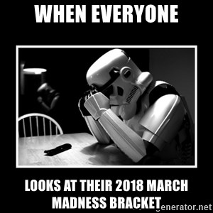 Sad Trooper - when everyone looks at their 2018 March Madness Bracket