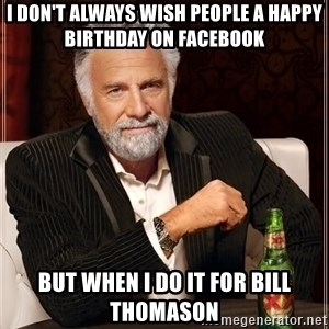 The Most Interesting Man In The World - I don't always wish people a Happy Birthday on Facebook But when I do it for Bill Thomason