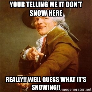 Joseph Ducreux - your telling me it don't snow here  really!! well guess what IT'S SNOWING!!