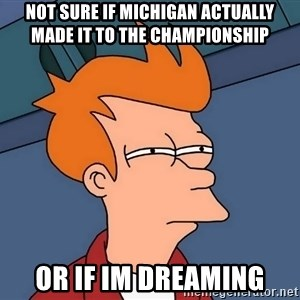 Futurama Fry - not sure if michigan actually made it to the championship or if im dreaming