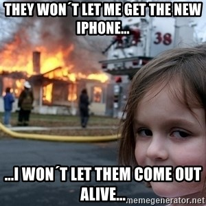 Disaster Girl - They won´t let me get the new iphone... ...i won´t let them come out alive...
