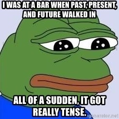 Sad Frog Color - I was at a bar when Past, Present, and Future walked in All of a sudden, it got really tense.