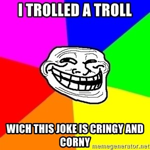 Trollface - I trolled a troll wich this joke is cringy and corny
